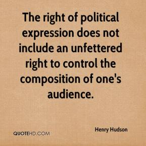Henry Hudson - The right of political expression does not include an unfettered right to control the composition of one's audience.