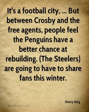 Henry King - It's a football city, ... But between Crosby and the free agents, people feel the Penguins have a better chance at rebuilding. (The Steelers) are going to have to share fans this winter.