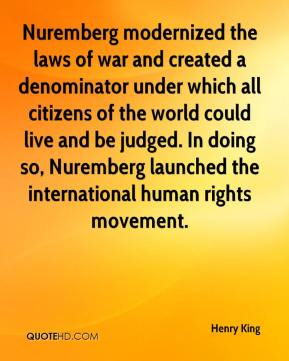 Nuremberg modernized the laws of war and created a denominator under which all citizens of the world could live and be judged. In doing so, Nuremberg launched the international human rights movement.