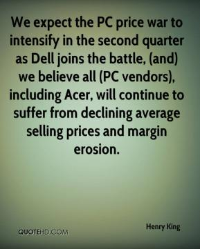 Henry King - We expect the PC price war to intensify in the second quarter as Dell joins the battle, (and) we believe all (PC vendors), including Acer, will continue to suffer from declining average selling prices and margin erosion.