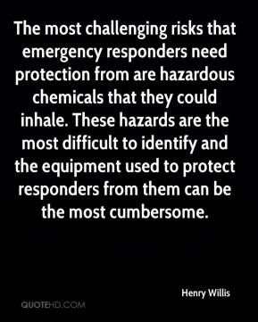 Henry Willis - The most challenging risks that emergency responders need protection from are hazardous chemicals that they could inhale. These hazards are the most difficult to identify and the equipment used to protect responders from them can be the most cumbersome.