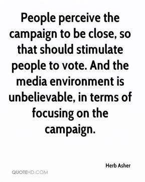 Herb Asher - People perceive the campaign to be close, so that should stimulate people to vote. And the media environment is unbelievable, in terms of focusing on the campaign.