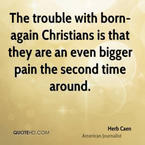 Herb Caen - The trouble with born-again Christians is that they are an even bigger pain the second time around.