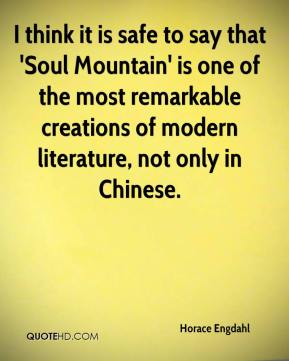 Horace Engdahl - I think it is safe to say that 'Soul Mountain' is one of the most remarkable creations of modern literature, not only in Chinese.