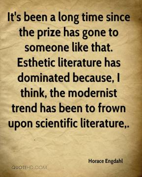 Horace Engdahl - It's been a long time since the prize has gone to someone like that. Esthetic literature has dominated because, I think, the modernist trend has been to frown upon scientific literature.