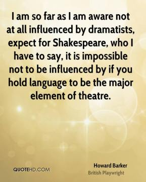 Howard Barker - I am so far as I am aware not at all influenced by dramatists, expect for Shakespeare, who I have to say, it is impossible not to be influenced by if you hold language to be the major element of theatre.