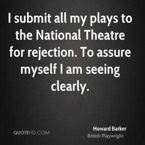 Howard Barker - I submit all my plays to the National Theatre for rejection. To assure myself I am seeing clearly.