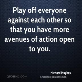 Howard Hughes - Play off everyone against each other so that you have more avenues of action open to you.