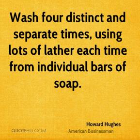 Howard Hughes - Wash four distinct and separate times, using lots of lather each time from individual bars of soap.