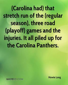 Howie Long - (Carolina had) that stretch run of the (regular season), three road (playoff) games and the injuries. It all piled up for the Carolina Panthers.
