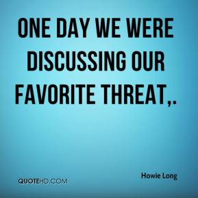 Howie Long - One day we were discussing our favorite threat.