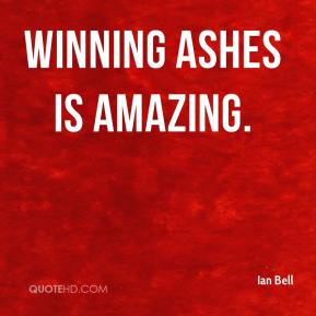 Ian Bell - Winning Ashes is amazing.