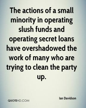 Ian Davidson - The actions of a small minority in operating slush funds and operating secret loans have overshadowed the work of many who are trying to clean the party up.