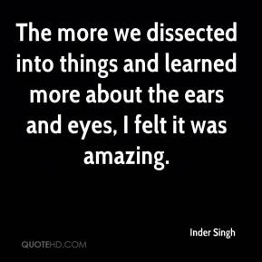 Inder Singh - The more we dissected into things and learned more about the ears and eyes, I felt it was amazing.