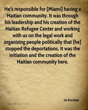 Ira Kurzban - He's responsible for [Miami] having a Haitian community. It was through his leadership and his creation of the Haitian Refugee Center and working with us on the legal work and organizing people politically that [he] stopped the deportations. It was the initiation and the creation of the Haitian community here.