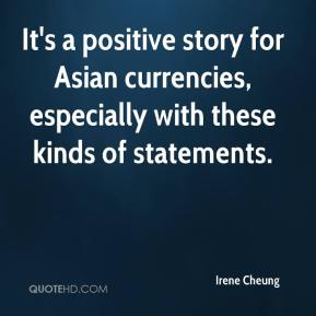 Irene Cheung - It's a positive story for Asian currencies, especially with these kinds of statements.