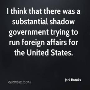 Jack Brooks - I think that there was a substantial shadow government trying to run foreign affairs for the United States.