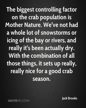 Jack Brooks - The biggest controlling factor on the crab population is Mother Nature. We've not had a whole lot of snowstorms or icing of the bay or rivers, and really it's been actually dry. With the combination of all those things, it sets up really, really nice for a good crab season.