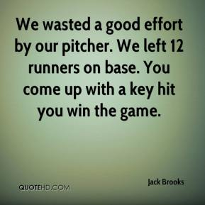 Jack Brooks - We wasted a good effort by our pitcher. We left 12 runners on base. You come up with a key hit you win the game.