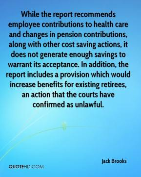 Jack Brooks - While the report recommends employee contributions to health care and changes in pension contributions, along with other cost saving actions, it does not generate enough savings to warrant its acceptance. In addition, the report includes a provision which would increase benefits for existing retirees, an action that the courts have confirmed as unlawful.