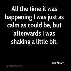 Jack Moore - All the time it was happening I was just as calm as could be, but afterwards I was shaking a little bit.
