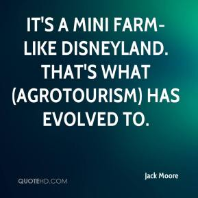 Jack Moore - It's a mini farm-like Disneyland. That's what (agrotourism) has evolved to.