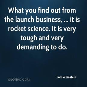 What you find out from the launch business, ... it is rocket science. It is very tough and very demanding to do.