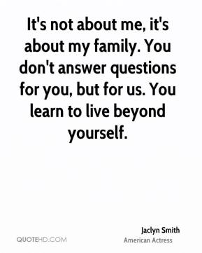Jaclyn Smith - It's not about me, it's about my family. You don't answer questions for you, but for us. You learn to live beyond yourself.