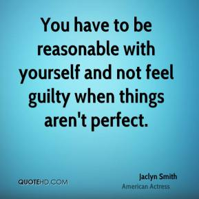 Jaclyn Smith - You have to be reasonable with yourself and not feel guilty when things aren't perfect.