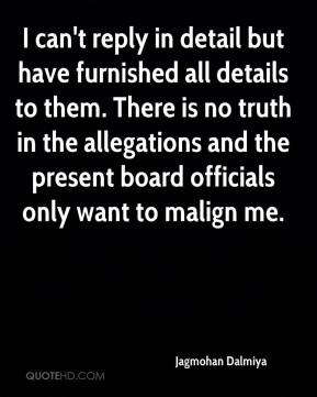 Jagmohan Dalmiya - I can't reply in detail but have furnished all details to them. There is no truth in the allegations and the present board officials only want to malign me.