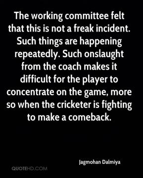 Jagmohan Dalmiya - The working committee felt that this is not a freak incident. Such things are happening repeatedly. Such onslaught from the coach makes it difficult for the player to concentrate on the game, more so when the cricketer is fighting to make a comeback.