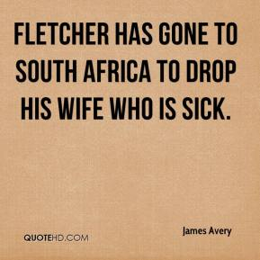 Fletcher has gone to South Africa to drop his wife who is sick.