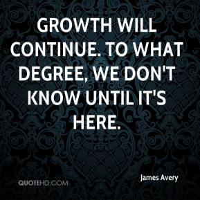 Growth will continue. To what degree, we don't know until it's here.