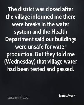 James Avery - The district was closed after the village informed me there were breaks in the water system and the Health Department said our buildings were unsafe for water production. But they told me (Wednesday) that village water had been tested and passed.