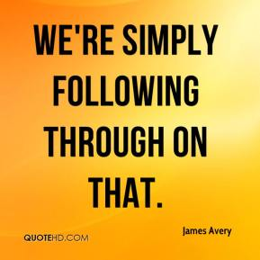 James Avery - We're simply following through on that.