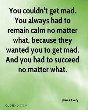 James Avery - You couldn't get mad. You always had to remain calm no matter what, because they wanted you to get mad. And you had to succeed no matter what.