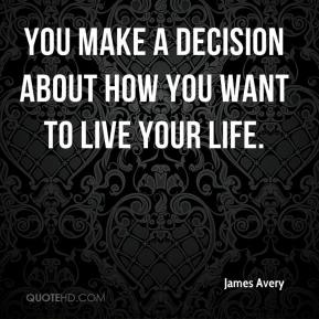 You make a decision about how you want to live your life.