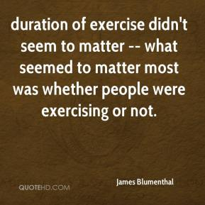 James Blumenthal - duration of exercise didn't seem to matter -- what seemed to matter most was whether people were exercising or not.