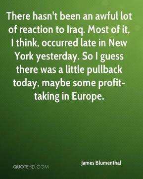 James Blumenthal - There hasn't been an awful lot of reaction to Iraq. Most of it, I think, occurred late in New York yesterday. So I guess there was a little pullback today, maybe some profit-taking in Europe.