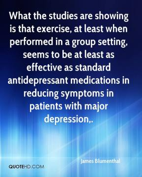 James Blumenthal - What the studies are showing is that exercise, at least when performed in a group setting, seems to be at least as effective as standard antidepressant medications in reducing symptoms in patients with major depression.