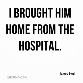 James Byrd - I brought him home from the hospital.