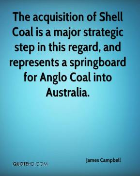 James Campbell - The acquisition of Shell Coal is a major strategic step in this regard, and represents a springboard for Anglo Coal into Australia.