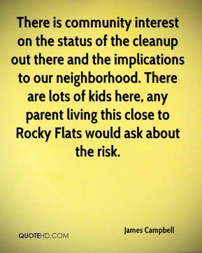 There is community interest on the status of the cleanup out there and the implications to our neighborhood. There are lots of kids here, any parent living this close to Rocky Flats would ask about the risk.