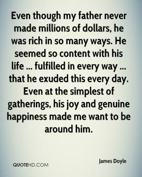 James Doyle - Even though my father never made millions of dollars, he was rich in so many ways. He seemed so content with his life ... fulfilled in every way ... that he exuded this every day. Even at the simplest of gatherings, his joy and genuine happiness made me want to be around him.