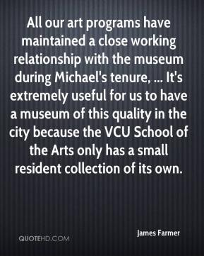James Farmer - All our art programs have maintained a close working relationship with the museum during Michael's tenure, ... It's extremely useful for us to have a museum of this quality in the city because the VCU School of the Arts only has a small resident collection of its own.