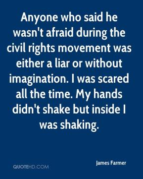 James Farmer - Anyone who said he wasn't afraid during the civil rights movement was either a liar or without imagination. I was scared all the time. My hands didn't shake but inside I was shaking.