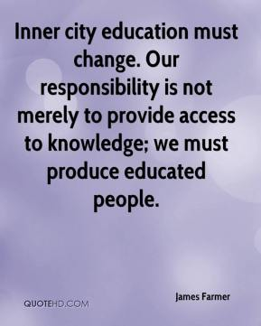 James Farmer - Inner city education must change. Our responsibility is not merely to provide access to knowledge; we must produce educated people.
