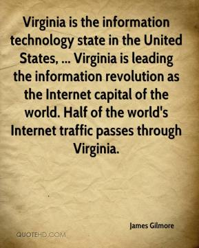 James Gilmore - Virginia is the information technology state in the United States, ... Virginia is leading the information revolution as the Internet capital of the world. Half of the world's Internet traffic passes through Virginia.