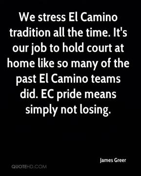 James Greer - We stress El Camino tradition all the time. It's our job to hold court at home like so many of the past El Camino teams did. EC pride means simply not losing.