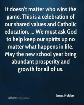 It doesn't matter who wins the game. This is a celebration of our shared values and Catholic education, ... We must ask God to help keep our spirits up no matter what happens in life. May the new school year bring abundant prosperity and growth for all of us.